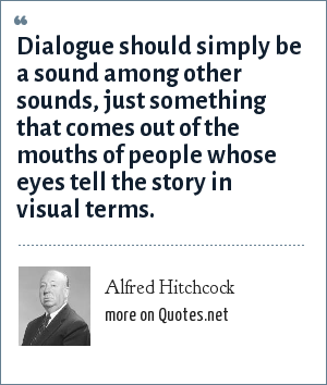 Alfred Hitchcock: Dialogue should simply be a sound among other sounds, just something that comes out of the mouths of people whose eyes tell the story in visual terms.