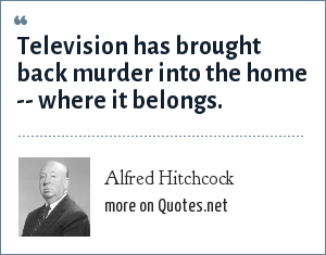 Alfred Hitchcock: Television has brought back murder into the home -- where it belongs.