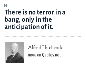 Alfred Hitchcock: There is no terror in a bang, only in the anticipation of it.