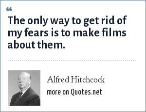 Alfred Hitchcock: The only way to get rid of my fears is to make films about them.
