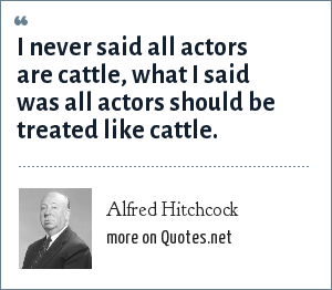 Alfred Hitchcock: I never said all actors are cattle, what I said was all actors should be treated like cattle.
