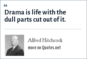 Alfred Hitchcock: Drama is life with the dull parts cut out of it.