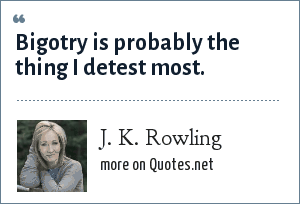 J. K. Rowling: Bigotry is probably the thing I detest most.