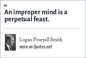 Logan Pearsall Smith: An improper mind is a perpetual feast.