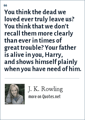 J. K. Rowling: You think the dead we loved ever truly leave us? You think that we don't recall them more clearly than ever in times of great trouble? Your father is alive in you, Harry, and shows himself plainly when you have need of him.