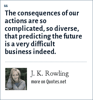 J. K. Rowling: The consequences of our actions are so complicated, so diverse, that predicting the future is a very difficult business indeed.
