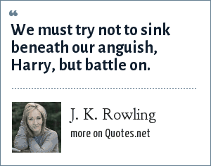 J. K. Rowling: We must try not to sink beneath our anguish, Harry, but battle on.