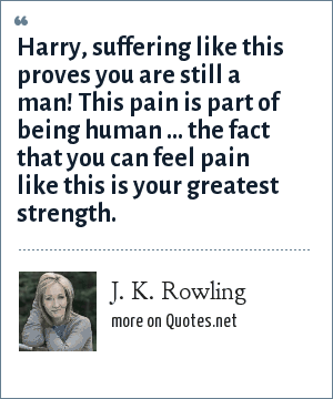 J. K. Rowling: Harry, suffering like this proves you are still a man! This pain is part of being human … the fact that you can feel pain like this is your greatest strength.