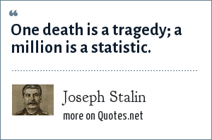 Joseph Stalin: One death is a tragedy; a million is a statistic.