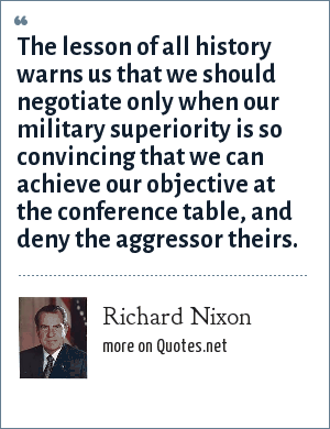 Richard Nixon: The lesson of all history warns us that we should negotiate only when our military superiority is so convincing that we can achieve our objective at the conference table, and deny the aggressor theirs.
