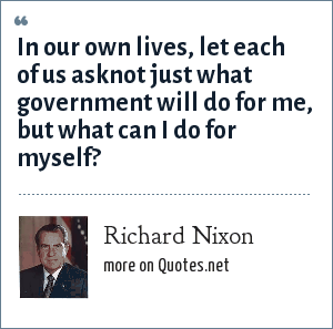 Richard Nixon: In our own lives, let each of us asknot just what government will do for me, but what can I do for myself?