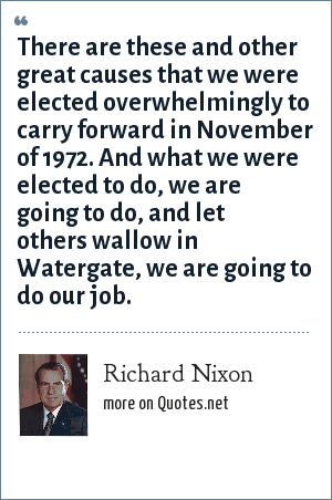 Richard Nixon: There are these and other great causes that we were elected overwhelmingly to carry forward in November of 1972. And what we were elected to do, we are going to do, and let others wallow in Watergate, we are going to do our job.