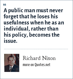 Richard Nixon: A public man must never forget that he loses his usefulness when he as an individual, rather than his policy, becomes the issue.