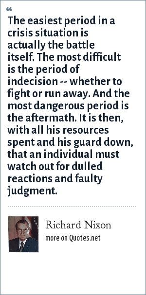 Richard Nixon: The easiest period in a crisis situation is actually the battle itself. The most difficult is the period of indecision -- whether to fight or run away. And the most dangerous period is the aftermath. It is then, with all his resources spent and his guard down, that an individual must watch out for dulled reactions and faulty judgment.