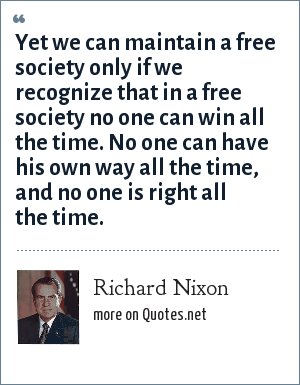 Richard Nixon: Yet we can maintain a free society only if we recognize that in a free society no one can win all the time. No one can have his own way all the time, and no one is right all the time.