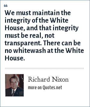 Richard Nixon: We must maintain the integrity of the White House, and that integrity must be real, not transparent. There can be no whitewash at the White House.
