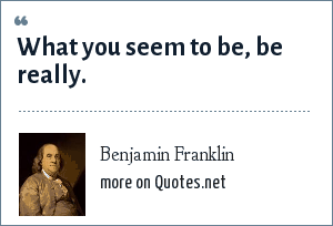 Benjamin Franklin: What you seem to be, be really.