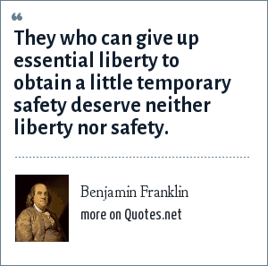 Benjamin Franklin: They who can give up essential liberty to obtain a little temporary safety deserve neither liberty nor safety.