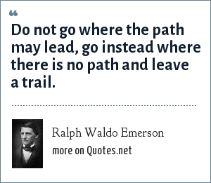 Ralph Waldo Emerson: Do not go where the path may lead, go instead where there is no path and leave a trail.