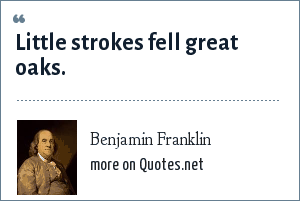 Benjamin Franklin: Little strokes fell great oaks.