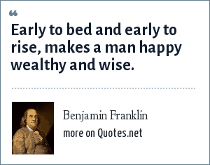 Benjamin Franklin: Early to bed and early to rise, makes a man happy wealthy and wise.