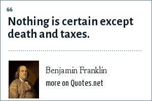 Benjamin Franklin: Nothing is certain except death and taxes.