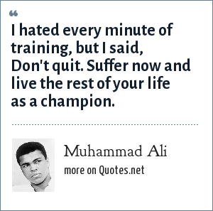 Muhammad Ali: I hated every minute of training, but I said, Don't quit. Suffer now and live the rest of your life as a champion.