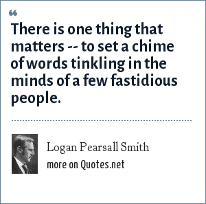 Logan Pearsall Smith: There is one thing that matters -- to set a chime of words tinkling in the minds of a few fastidious people.