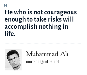 Muhammad Ali: He who is not courageous enough to take risks will accomplish nothing in life.