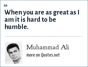 Muhammad Ali: When you are as great as I am it is hard to be humble.