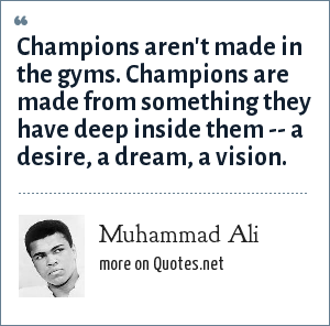 Muhammad Ali: Champions aren't made in the gyms. Champions are made from something they have deep inside them -- a desire, a dream, a vision.