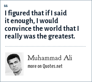 Muhammad Ali: I figured that if I said it enough, I would convince the world that I really was the greatest.