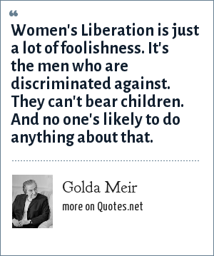 Golda Meir: Women's Liberation is just a lot of foolishness. It's the men who are discriminated against. They can't bear children. And no one's likely to do anything about that.