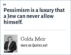 Golda Meir: Pessimism is a luxury that a Jew can never allow himself.