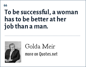 Golda Meir: To be successful, a woman has to be better at her job than a man.
