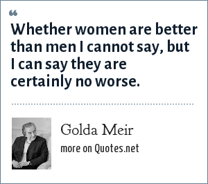 Golda Meir: Whether women are better than men I cannot say, but I can say they are certainly no worse.