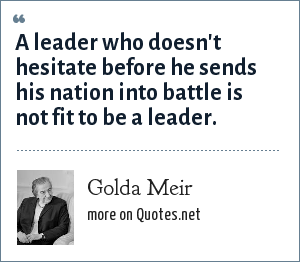 Golda Meir: A leader who doesn't hesitate before he sends his nation into battle is not fit to be a leader.