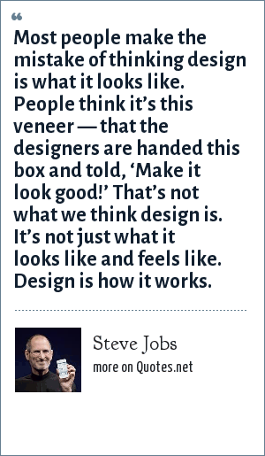 Steve Jobs: Most people make the mistake of thinking design is what it looks like. People think it's this veneer — that the designers are handed this box and told, 'Make it look good!' That's not what we think design is. It's not just what it looks like and feels like. Design is how it works.