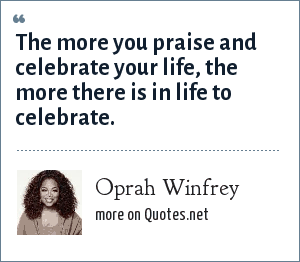 Oprah Winfrey: The more you praise and celebrate your life, the more there is in life to celebrate.