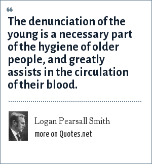 Logan Pearsall Smith: The denunciation of the young is a necessary part of the hygiene of older people, and greatly assists in the circulation of their blood.