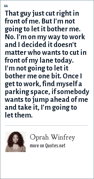 Oprah Winfrey: That guy just cut right in front of me. But I'm not going to let it bother me. No. I'm on my way to work and I decided it doesn't matter who wants to cut in front of my lane today. I'm not going to let it bother me one bit. Once I get to work, find myself a parking space, if somebody wants to jump ahead of me and take it, I'm going to let them.