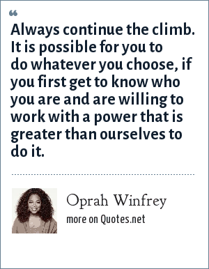 Oprah Winfrey: Always continue the climb. It is possible for you to do whatever you choose, if you first get to know who you are and are willing to work with a power that is greater than ourselves to do it.