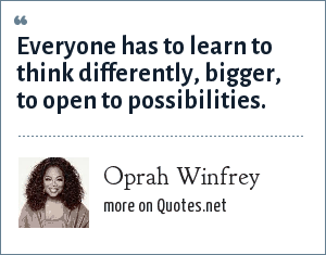 Oprah Winfrey: Everyone has to learn to think differently, bigger, to open to possibilities.
