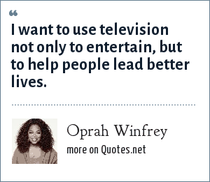 Oprah Winfrey: I want to use television not only to entertain, but to help people lead better lives.