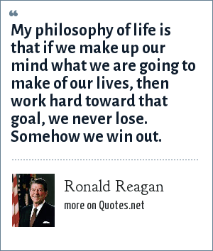 Ronald Reagan: My philosophy of life is that if we make up our mind what we are going to make of our lives, then work hard toward that goal, we never lose. Somehow we win out.