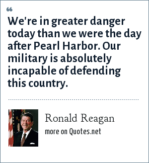 Ronald Reagan: We're in greater danger today than we were the day after Pearl Harbor. Our military is absolutely incapable of defending this country.