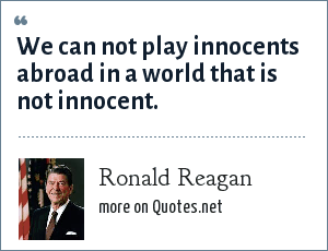 Ronald Reagan: We can not play innocents abroad in a world that is not innocent.
