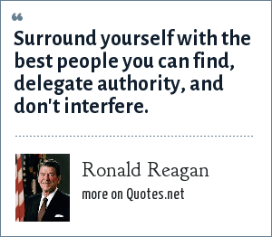 Ronald Reagan: Surround yourself with the best people you can find, delegate authority, and don't interfere.