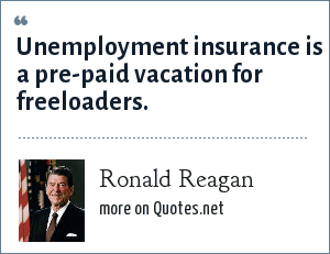 Ronald Reagan: Unemployment insurance is a pre-paid vacation for freeloaders.