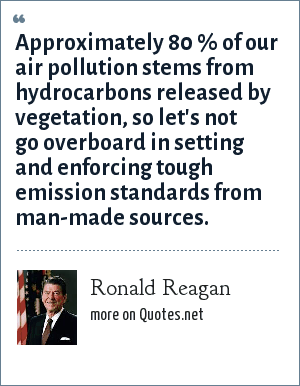 Ronald Reagan: Approximately 80 % of our air pollution stems from hydrocarbons released by vegetation, so let's not go overboard in setting and enforcing tough emission standards from man-made sources.